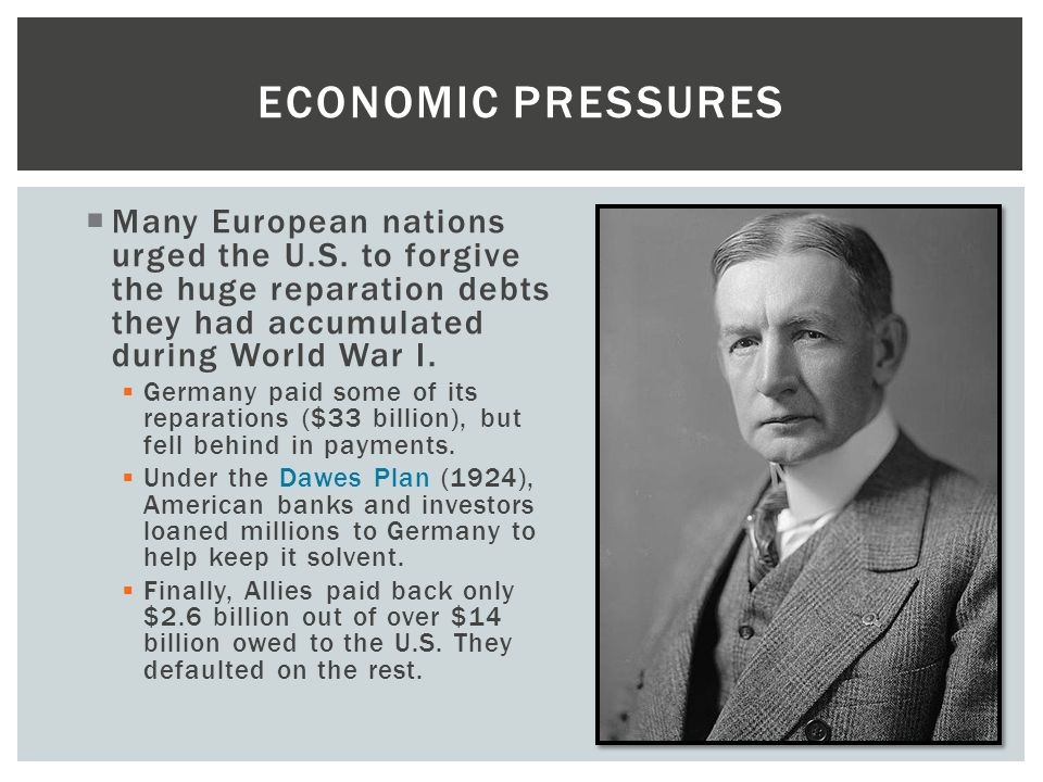 Economic Pressures Many European nations urged the U.S. to forgive the huge reparation debts they had accumulated during World War I.