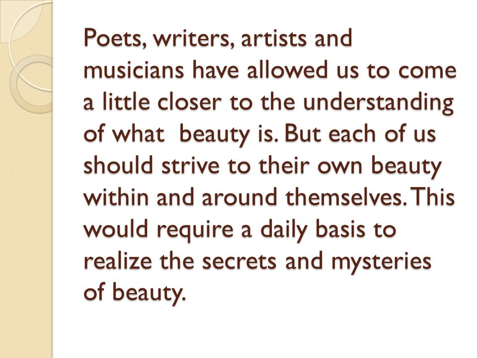Poets, writers, artists and musicians have allowed us to come a little closer to the understanding of what beauty is.
