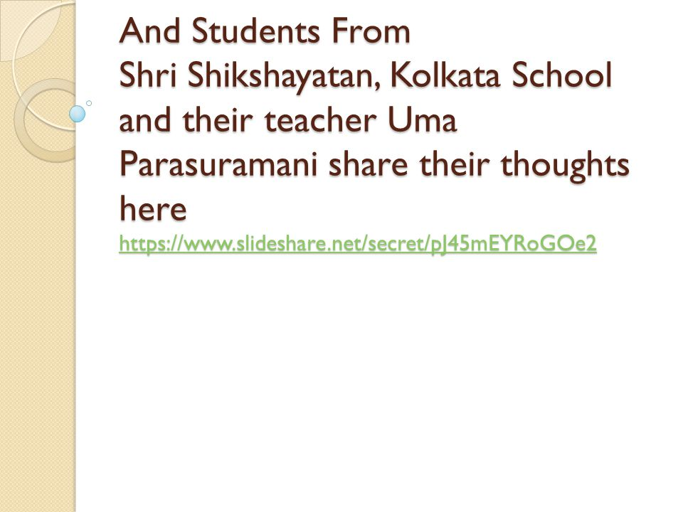 And Students From Shri Shikshayatan, Kolkata School and their teacher Uma Parasuramani share their thoughts here https://www.slideshare.net/secret/pJ45mEYRoGOe2