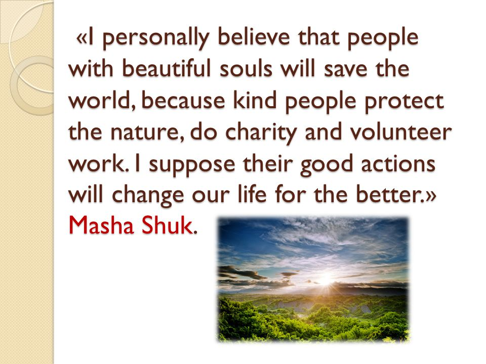 «I personally believe that people with beautiful souls will save the world, because kind people protect the nature, do charity and volunteer work.