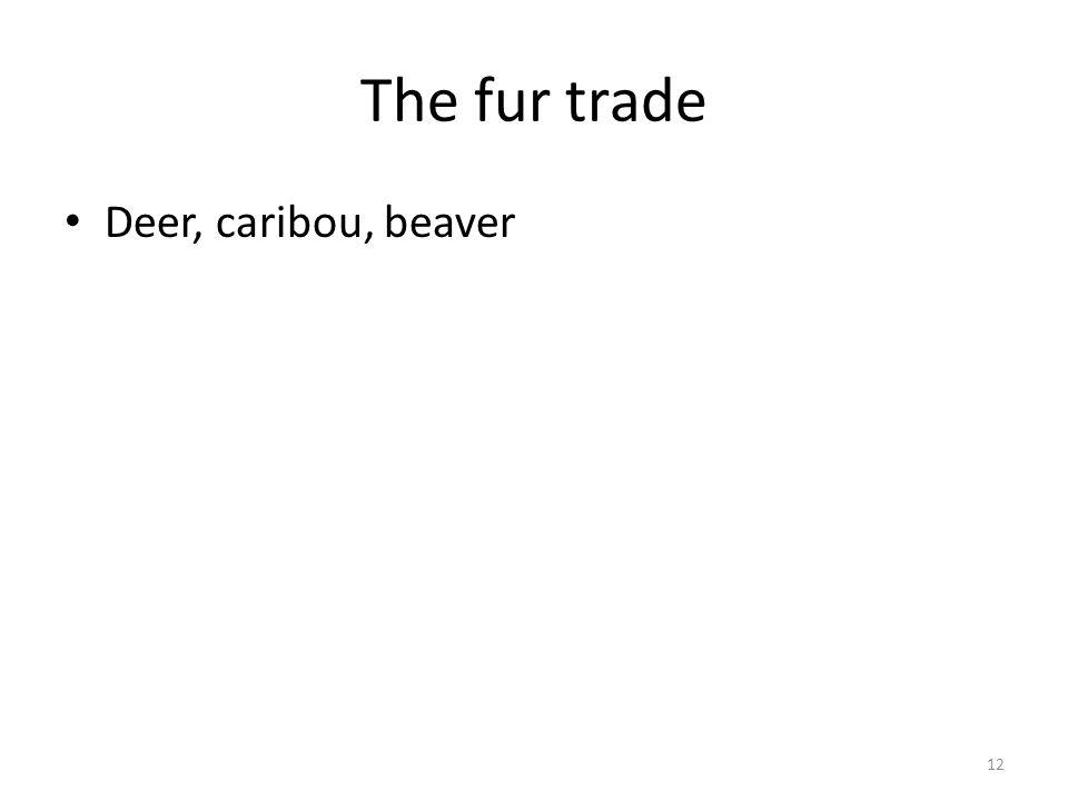 The fur trade Deer, caribou, beaver