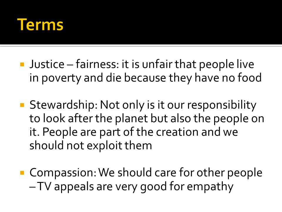Terms Justice – fairness: it is unfair that people live in poverty and die because they have no food.