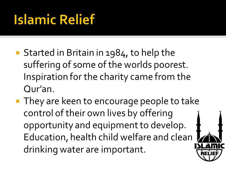 Islamic Relief Started in Britain in 1984, to help the suffering of some of the worlds poorest. Inspiration for the charity came from the Qur'an.