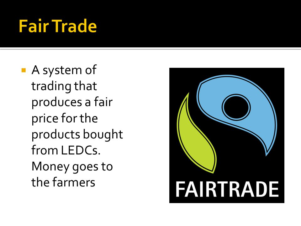 Fair Trade A system of trading that produces a fair price for the products bought from LEDCs.