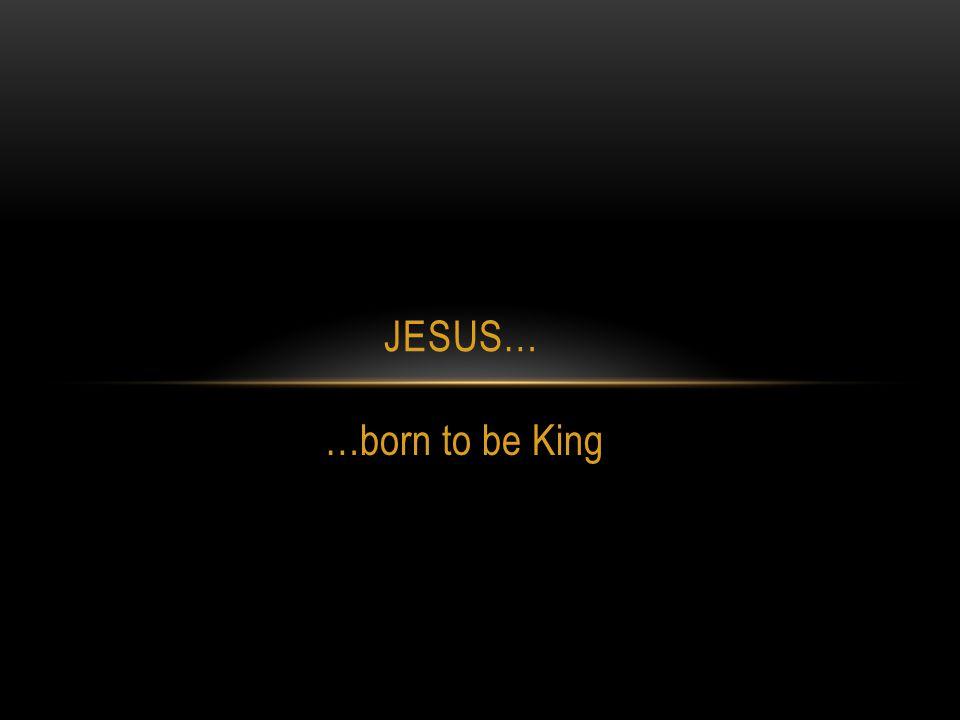 Jesus… …born to be King