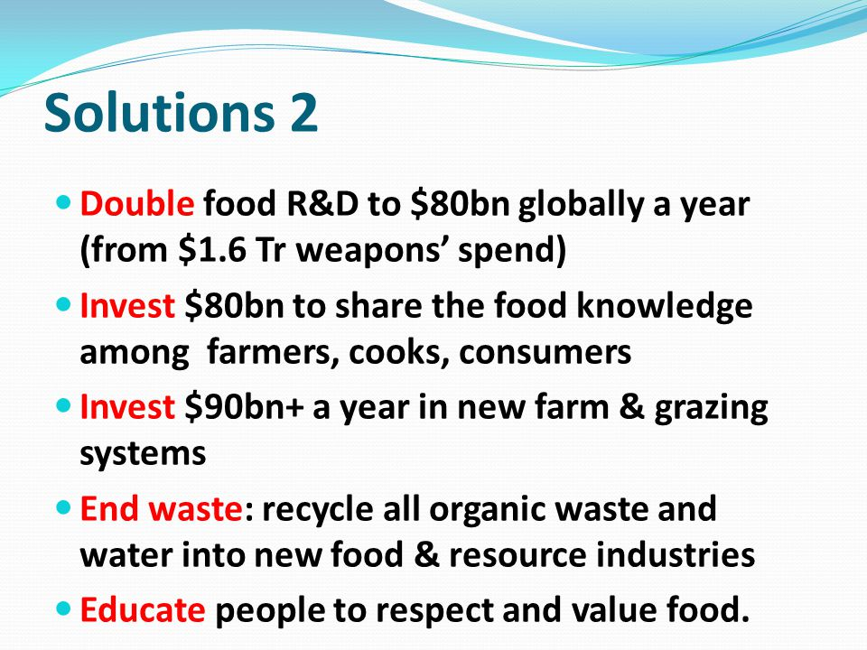 Solutions 2 Double food R&D to $80bn globally a year (from $1.6 Tr weapons' spend)