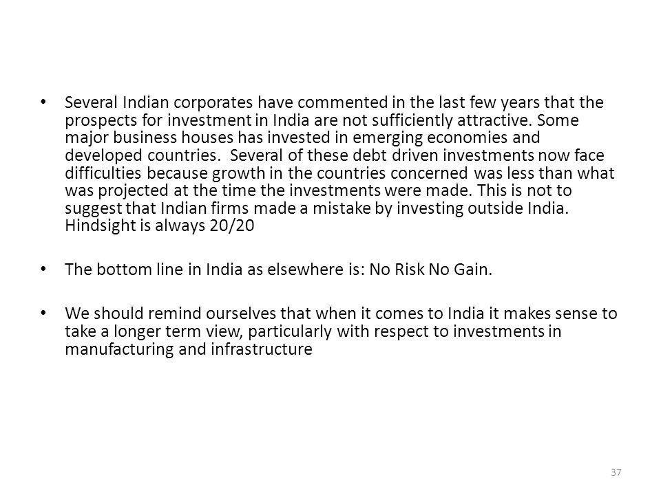 Several Indian corporates have commented in the last few years that the prospects for investment in India are not sufficiently attractive. Some major business houses has invested in emerging economies and developed countries. Several of these debt driven investments now face difficulties because growth in the countries concerned was less than what was projected at the time the investments were made. This is not to suggest that Indian firms made a mistake by investing outside India. Hindsight is always 20/20