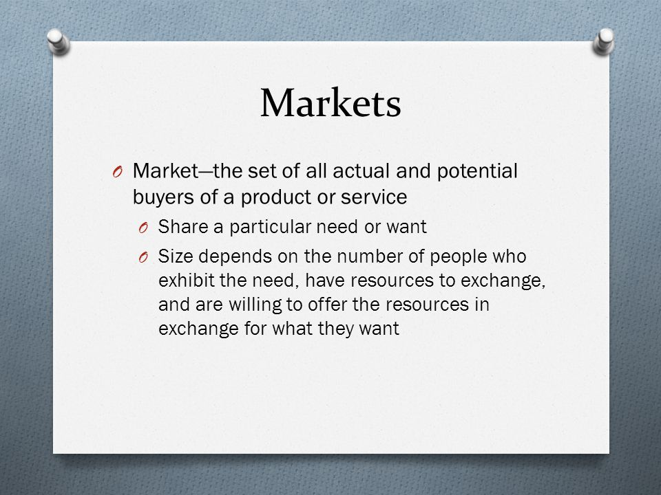 Markets Market—the set of all actual and potential buyers of a product or service. Share a particular need or want.