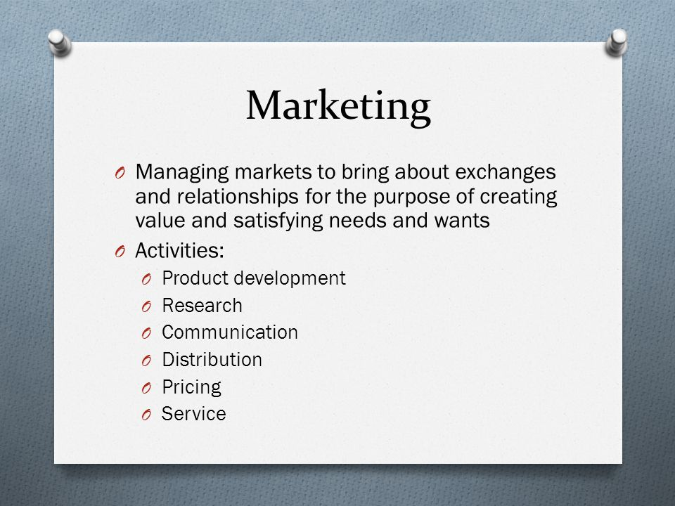 Marketing Managing markets to bring about exchanges and relationships for the purpose of creating value and satisfying needs and wants.