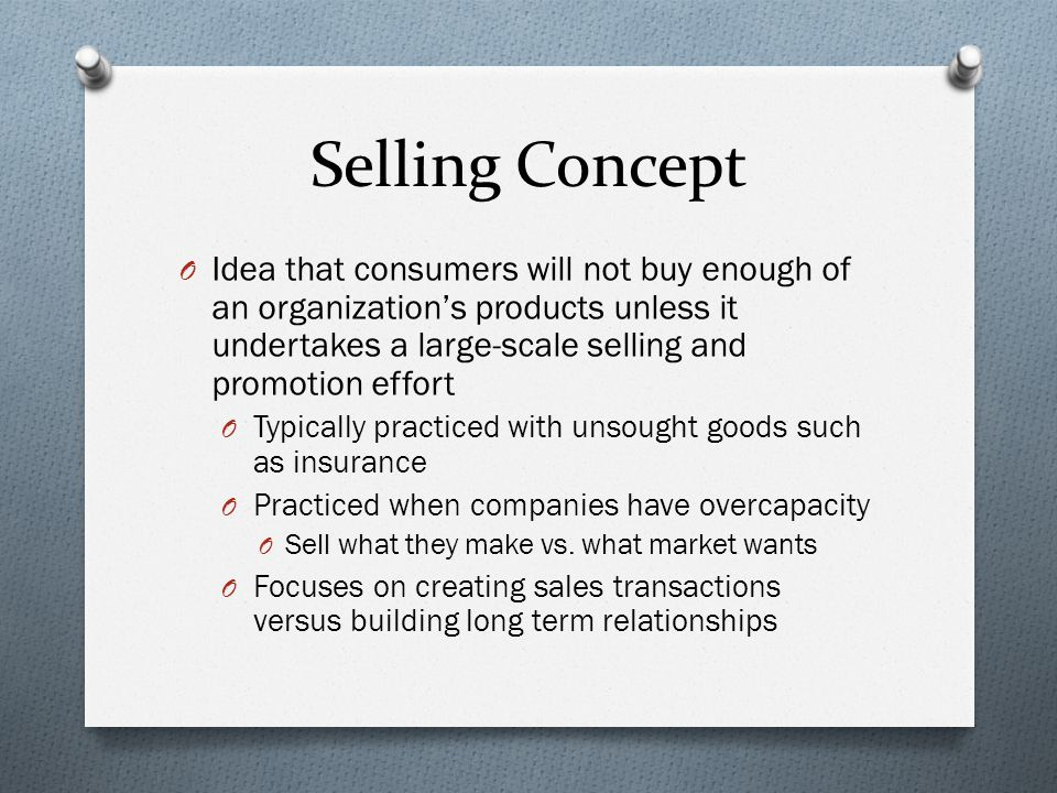 Selling Concept Idea that consumers will not buy enough of an organization's products unless it undertakes a large-scale selling and promotion effort.