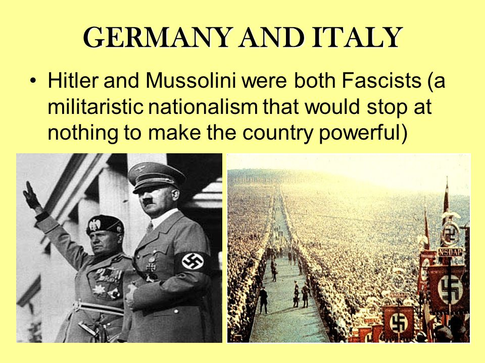 GERMANY AND ITALY Hitler and Mussolini were both Fascists (a militaristic nationalism that would stop at nothing to make the country powerful)