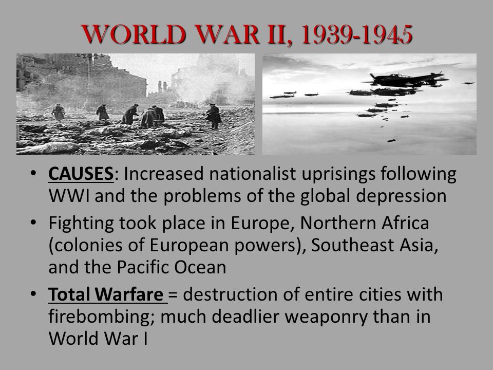 WORLD WAR II, 1939-1945 CAUSES: Increased nationalist uprisings following WWI and the problems of the global depression.