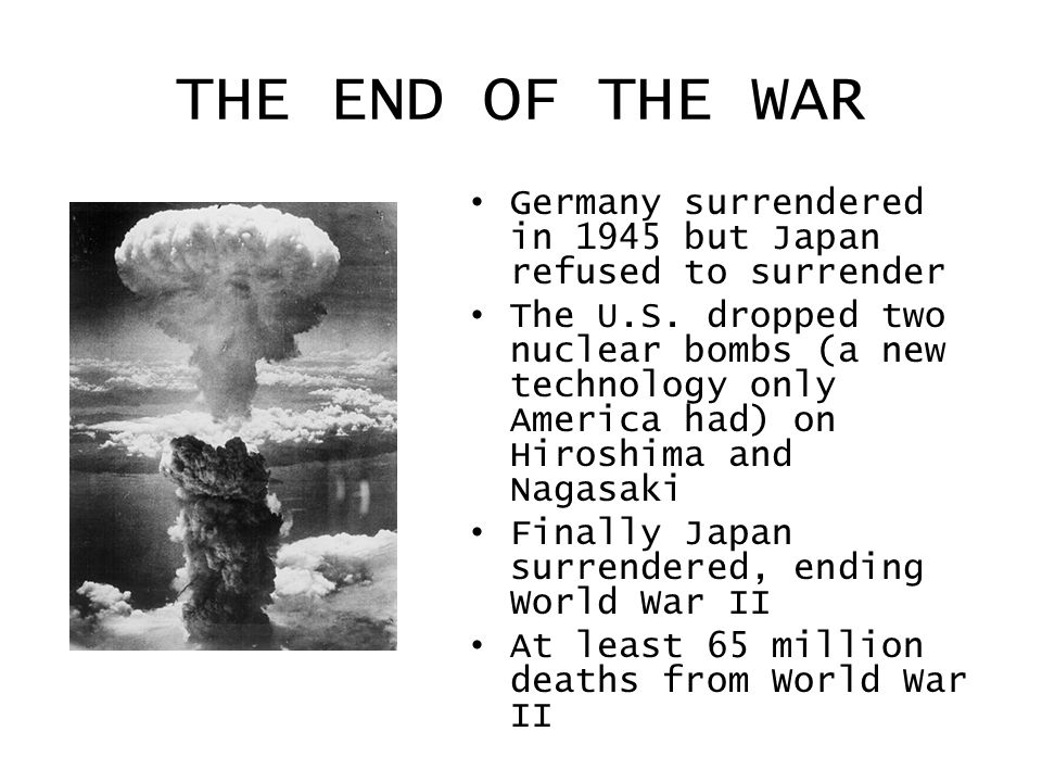 THE END OF THE WAR Germany surrendered in 1945 but Japan refused to surrender.