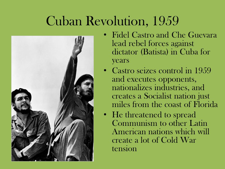 Cuban Revolution, 1959 Fidel Castro and Che Guevara lead rebel forces against dictator (Batista) in Cuba for years.