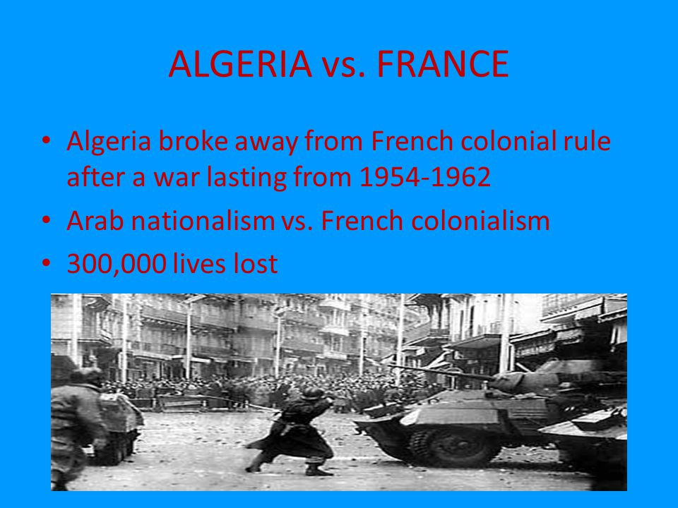 ALGERIA vs. FRANCE Algeria broke away from French colonial rule after a war lasting from 1954-1962.