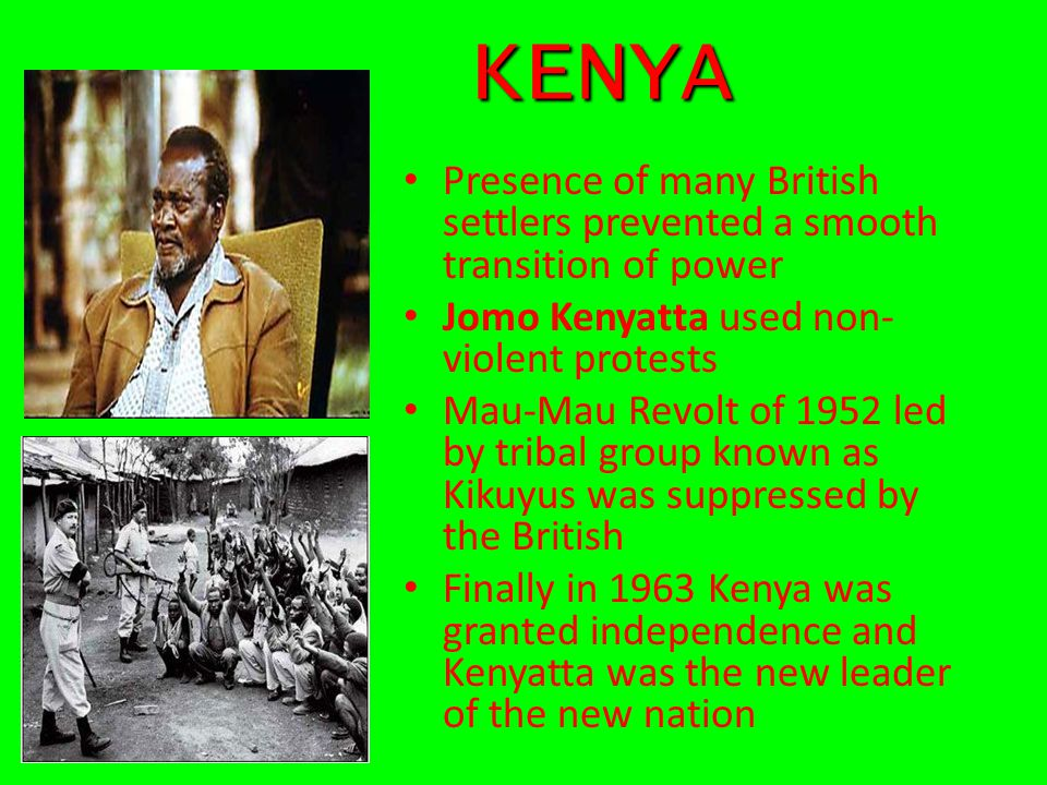 KENYA Presence of many British settlers prevented a smooth transition of power. Jomo Kenyatta used non-violent protests.