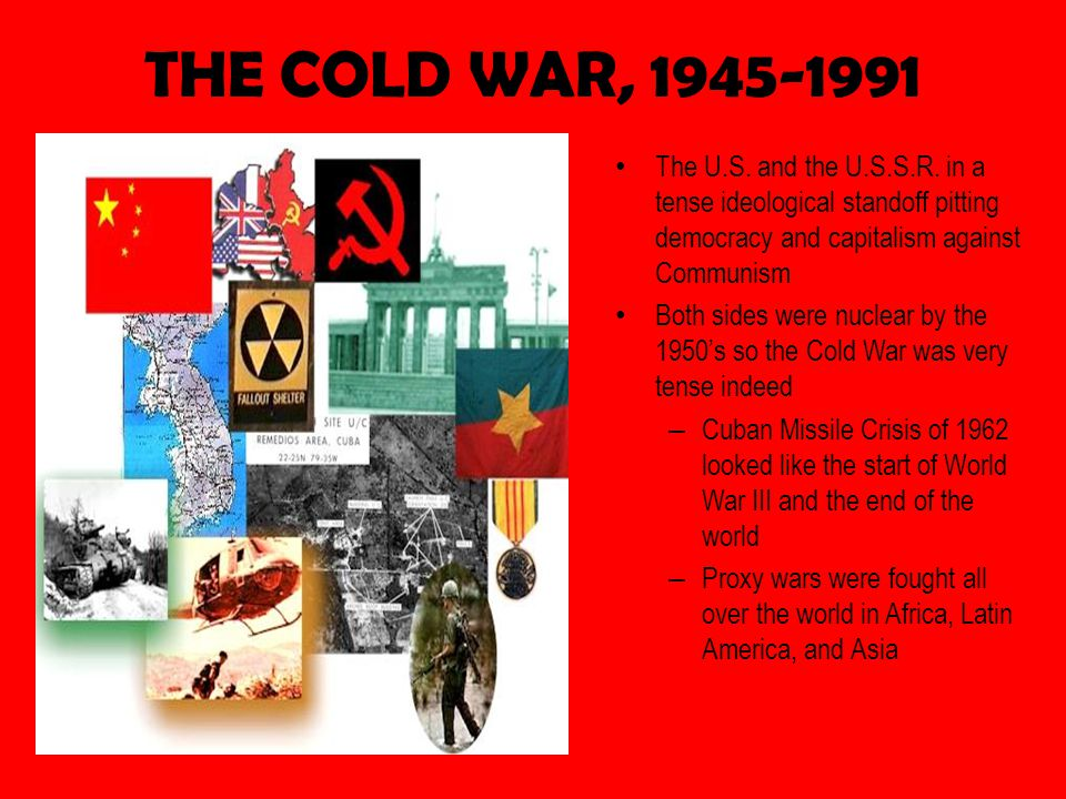 THE COLD WAR, 1945-1991 The U.S. and the U.S.S.R. in a tense ideological standoff pitting democracy and capitalism against Communism.