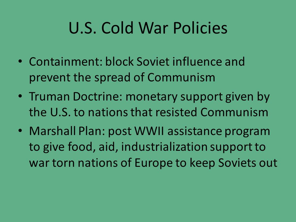 U.S. Cold War Policies Containment: block Soviet influence and prevent the spread of Communism.