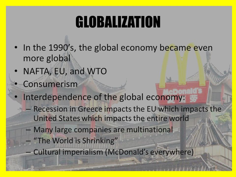 GLOBALIZATION In the 1990's, the global economy became even more global. NAFTA, EU, and WTO. Consumerism.
