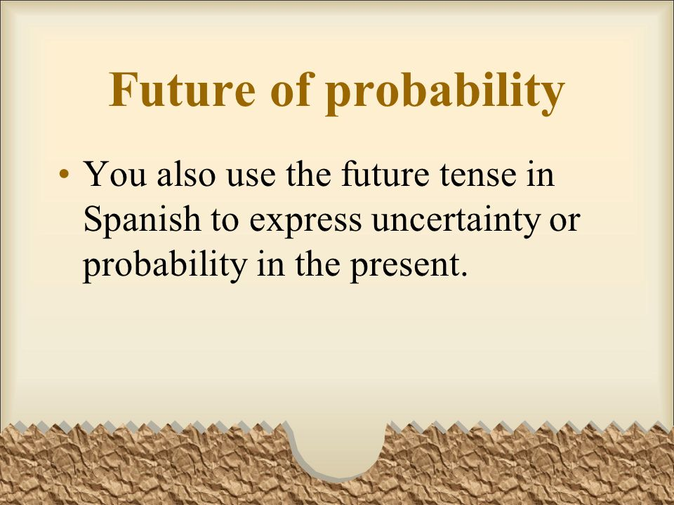 Future of probabilityYou also use the future tense in Spanish to express uncertainty or probability in the present.