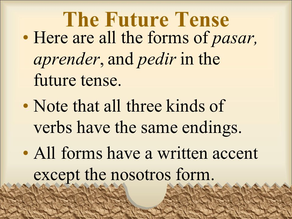 The Future TenseHere are all the forms of pasar, aprender, and pedir in the future tense. Note that all three kinds of verbs have the same endings.