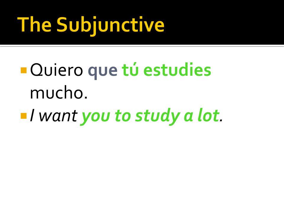 The Subjunctive Quiero que tú estudies mucho.