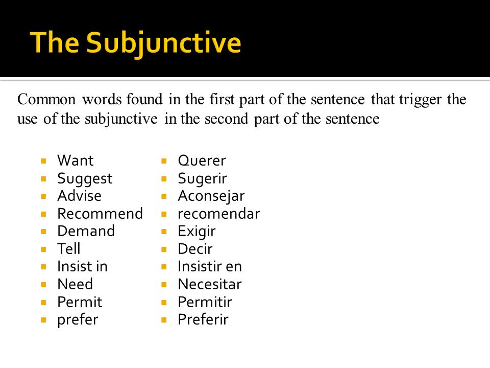 The Subjunctive Common words found in the first part of the sentence that trigger the use of the subjunctive in the second part of the sentence.