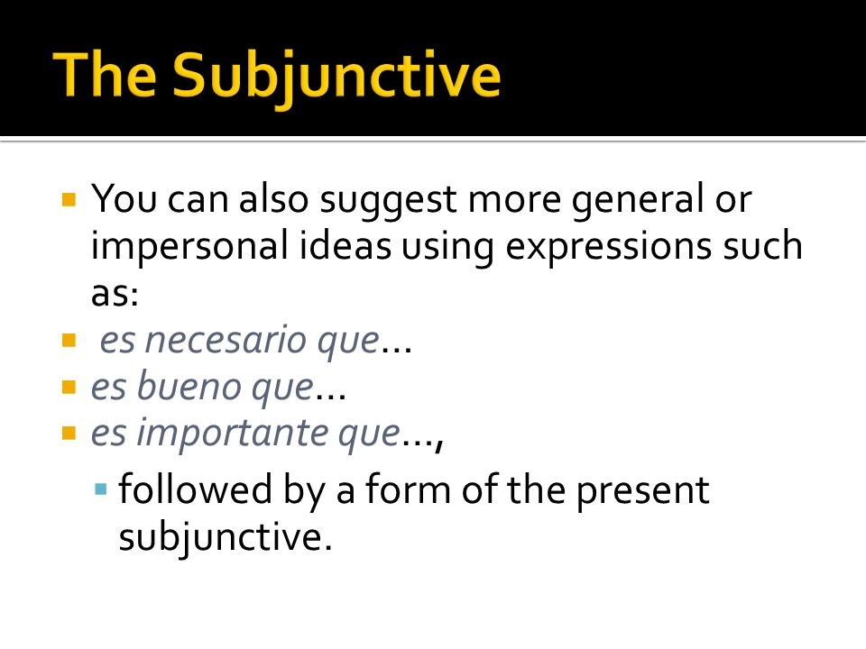 The Subjunctive You can also suggest more general or impersonal ideas using expressions such as: es necesario que…