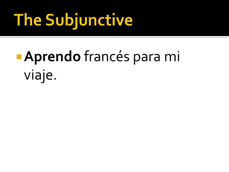 The Subjunctive Aprendo francés para mi viaje.