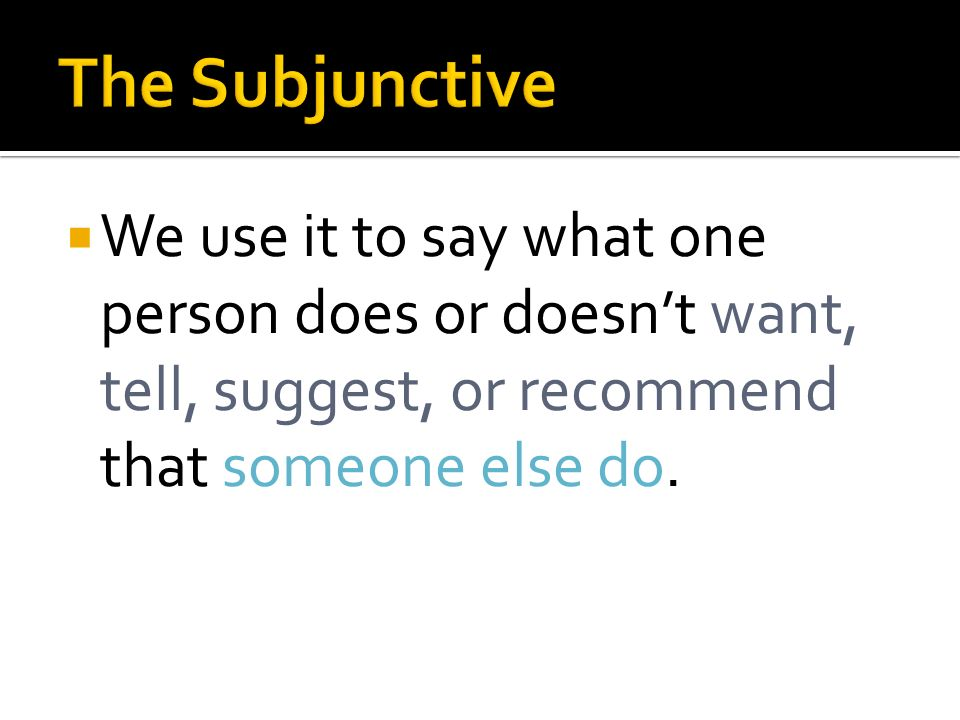 The Subjunctive We use it to say what one person does or doesn't want, tell, suggest, or recommend that someone else do.
