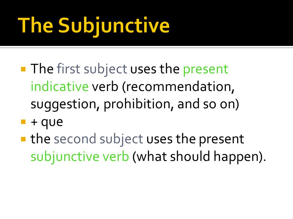 The Subjunctive The first subject uses the present indicative verb (recommendation, suggestion, prohibition, and so on)