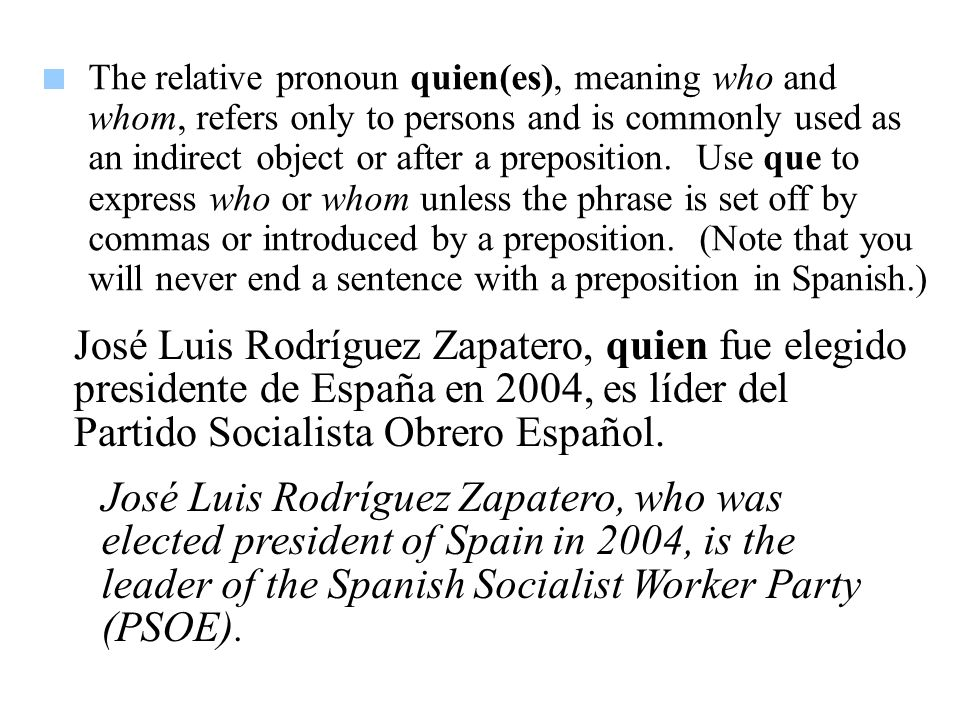 The relative pronoun quien(es), meaning who and whom, refers only to persons and is commonly used as an indirect object or after a preposition. Use que to express who or whom unless the phrase is set off by commas or introduced by a preposition. (Note that you will never end a sentence with a preposition in Spanish.)