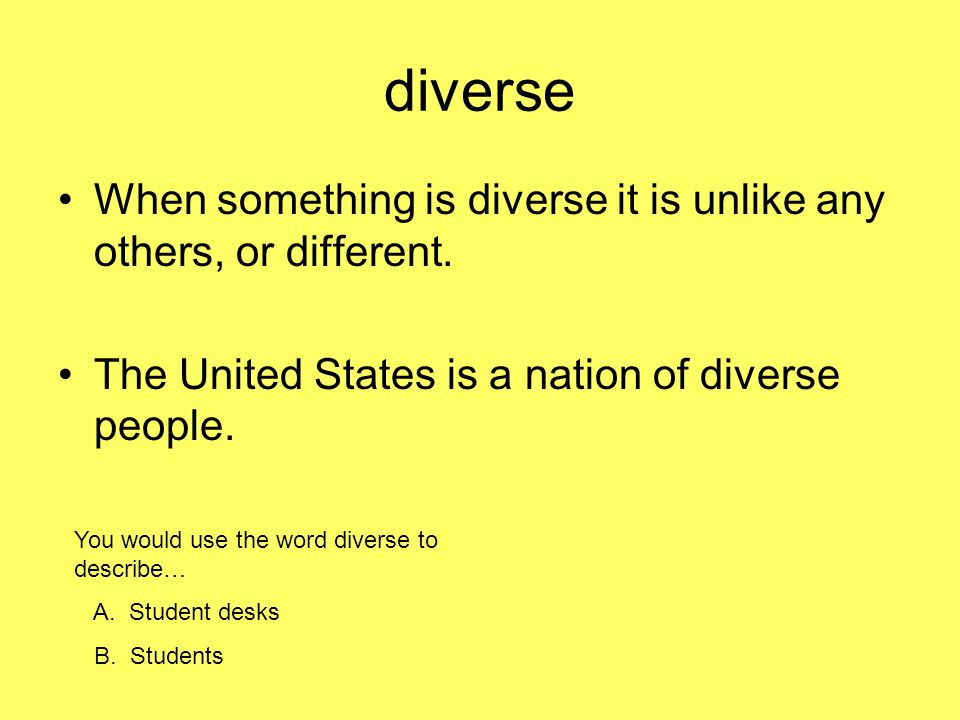 diverse When something is diverse it is unlike any others, or different. The United States is a nation of diverse people.