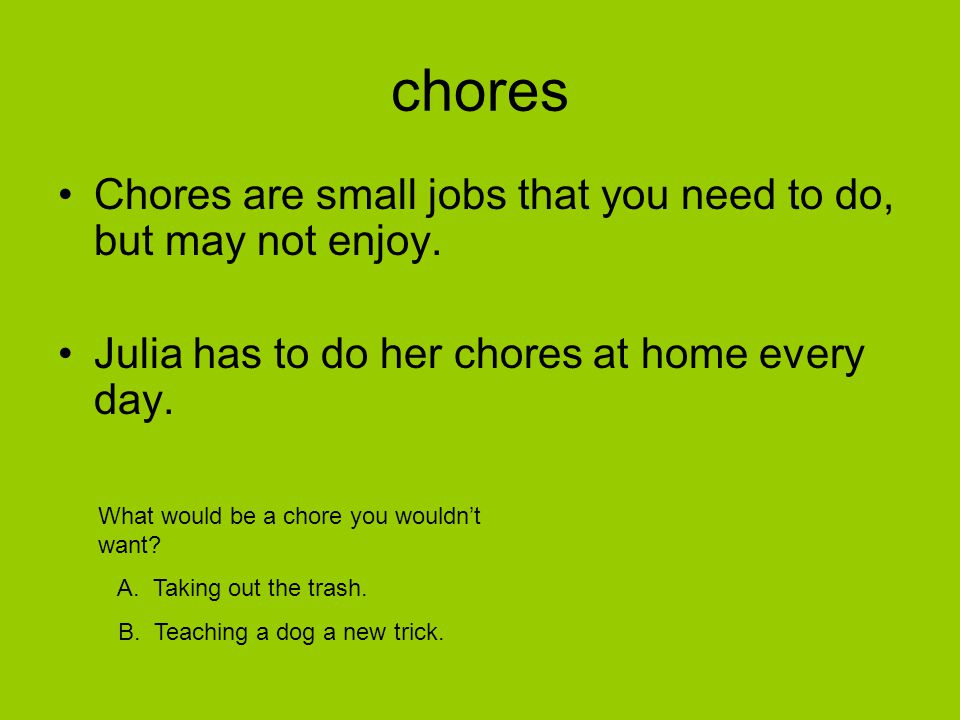 chores Chores are small jobs that you need to do, but may not enjoy.