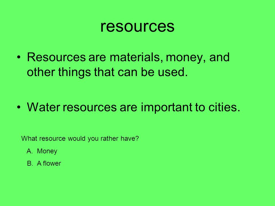 resources Resources are materials, money, and other things that can be used. Water resources are important to cities.