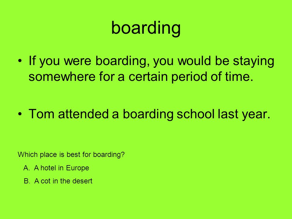boarding If you were boarding, you would be staying somewhere for a certain period of time. Tom attended a boarding school last year.