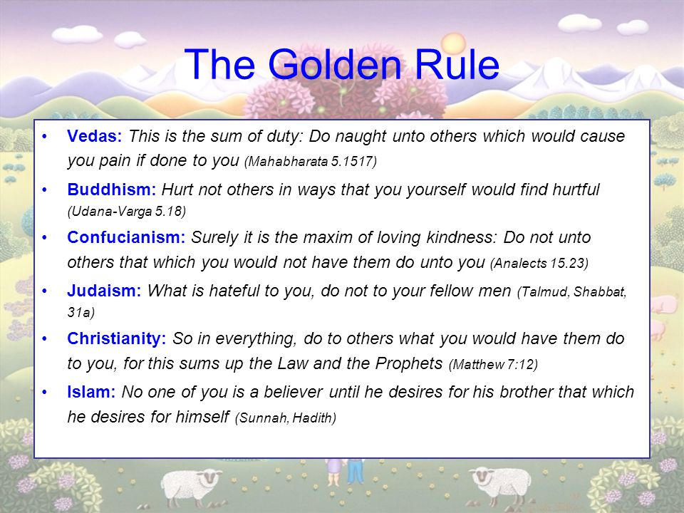 The Golden Rule Vedas: This is the sum of duty: Do naught unto others which would cause you pain if done to you (Mahabharata 5.1517)