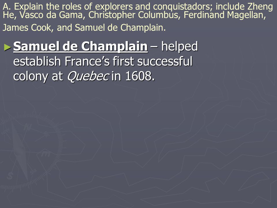 A. Explain the roles of explorers and conquistadors; include Zheng He, Vasco da Gama, Christopher Columbus, Ferdinand Magellan, James Cook, and Samuel de Champlain.