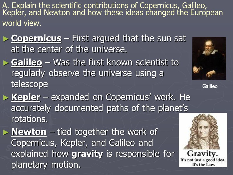 A. Explain the scientific contributions of Copernicus, Galileo, Kepler, and Newton and how these ideas changed the European world view.