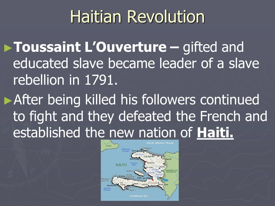 Haitian Revolution Toussaint L'Ouverture – gifted and educated slave became leader of a slave rebellion in 1791.