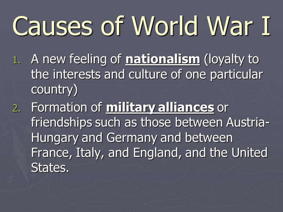Causes of World War I A new feeling of nationalism (loyalty to the interests and culture of one particular country)