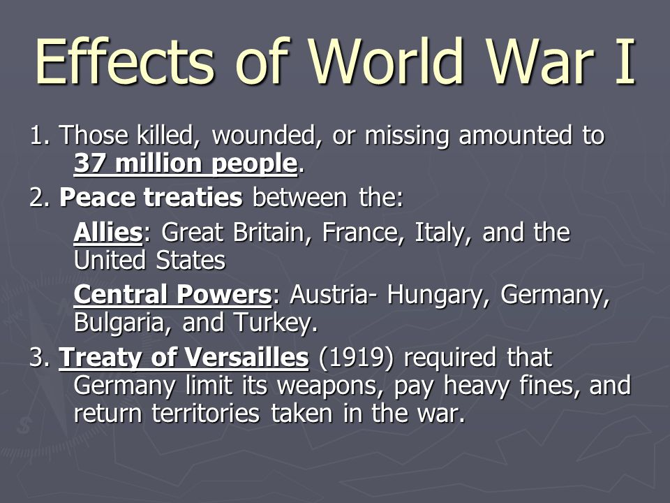 Effects of World War I 1. Those killed, wounded, or missing amounted to 37 million people. 2. Peace treaties between the: