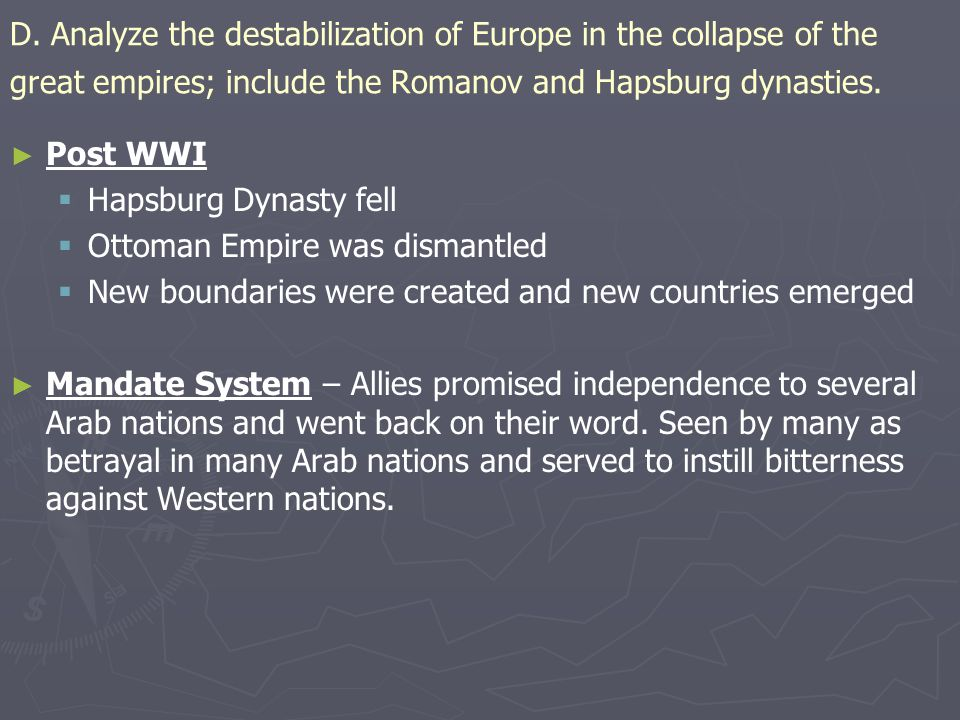 D. Analyze the destabilization of Europe in the collapse of the great empires; include the Romanov and Hapsburg dynasties.