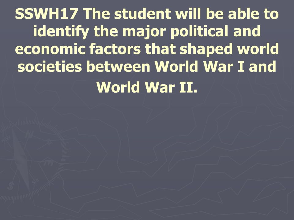 SSWH17 The student will be able to identify the major political and economic factors that shaped world societies between World War I and World War II.