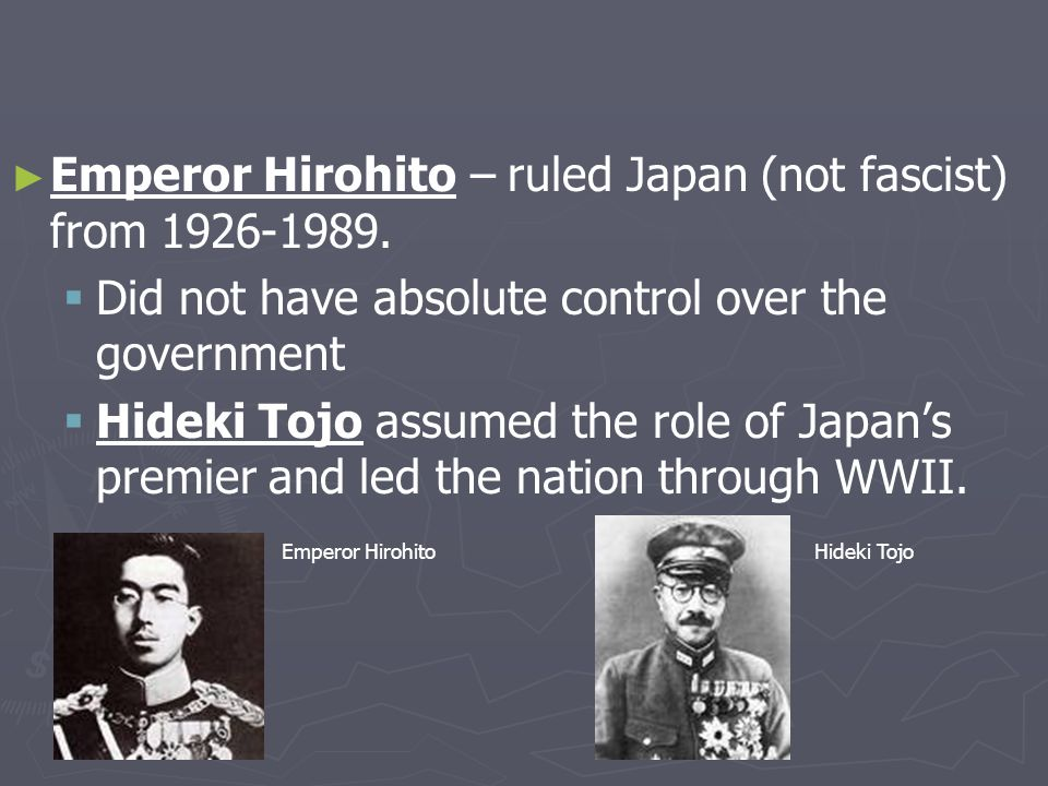 Emperor Hirohito – ruled Japan (not fascist) from 1926-1989.