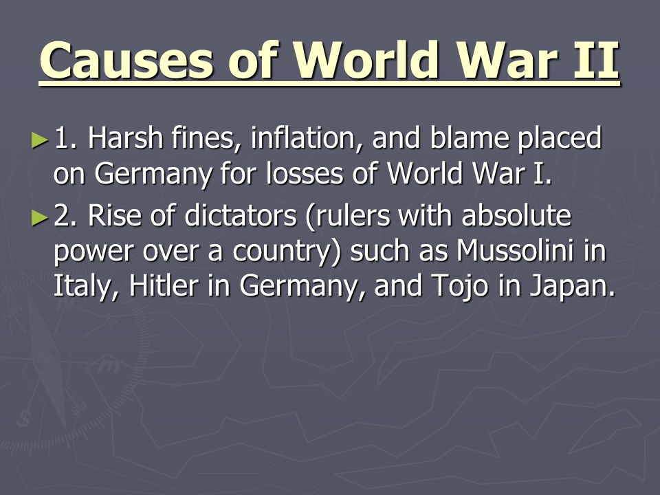 Causes of World War II 1. Harsh fines, inflation, and blame placed on Germany for losses of World War I.