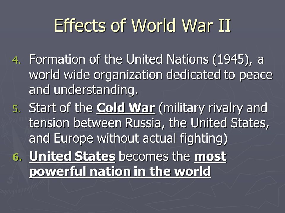 Effects of World War II Formation of the United Nations (1945), a world wide organization dedicated to peace and understanding.