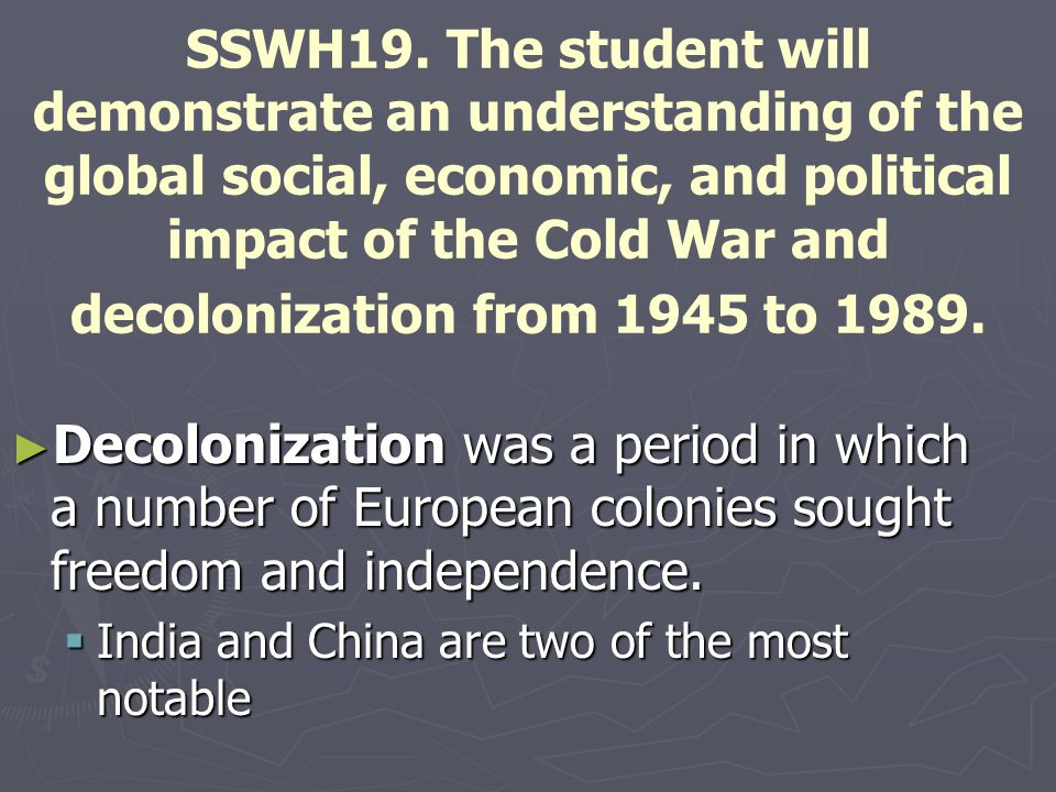 SSWH19. The student will demonstrate an understanding of the global social, economic, and political impact of the Cold War and decolonization from 1945 to 1989.