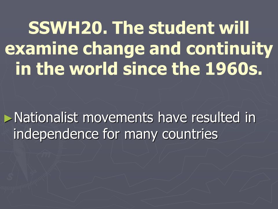 SSWH20. The student will examine change and continuity in the world since the 1960s.