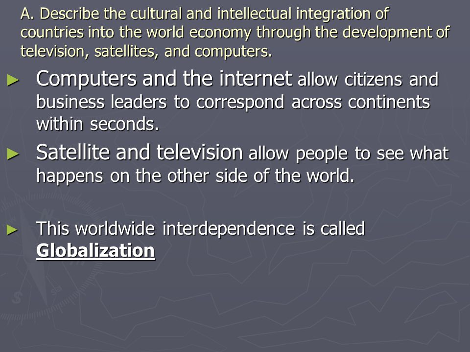 A. Describe the cultural and intellectual integration of countries into the world economy through the development of television, satellites, and computers.